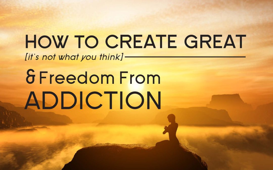 How to Create Great (it's not what you think) and Freedom From Addiction
