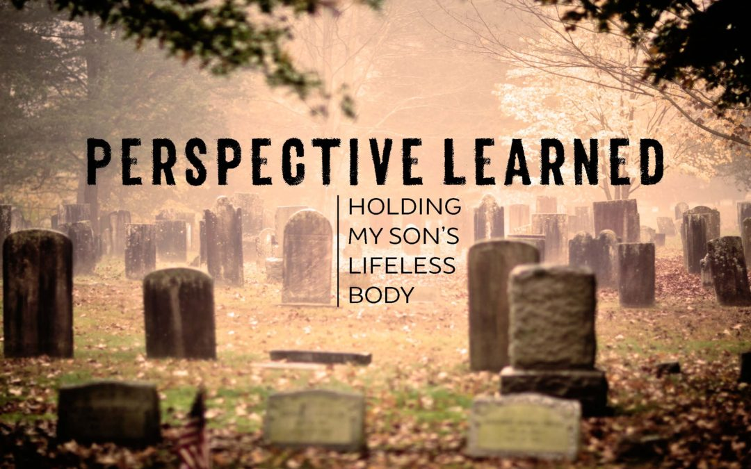Perspective Learned by Holding My Son's Lifeless Body